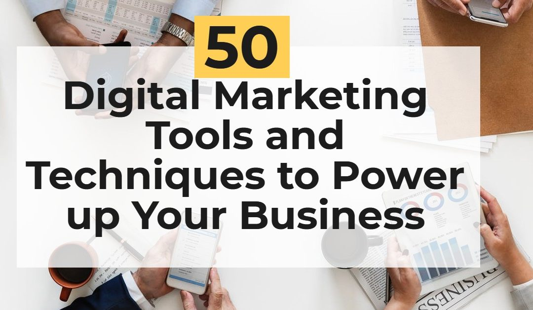 50 Digital Marketing Tools and Techniques to Power up Your Business