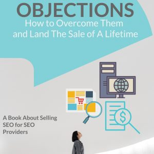 SEO Sales Objections How To Overcome Them and Land The Sale of A Lifetime